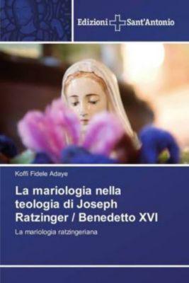 La mariologia nella teologia di Joseph Ratzinger / Benedetto XVI, Koffi Fidele Adaye