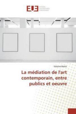 La médiation de l'art contemporain, entre publics et oeuvre, Violaine Bretin