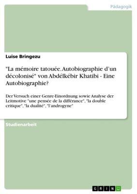 La mémoire tatouée. Autobiographie d'un décolonisé von Abdélkébir Khatibi - Eine Autobiographie?, Luise Bringezu