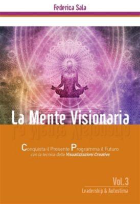 La Mente Visionaria  Vol.3 Leadership & Autostima, Federica Sala