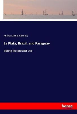 La Plata, Brazil, and Paraguay, Andrew James Kennedy