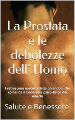 La prostata e le debolezze dell uomo. I Killers nascosti dietro la ghiandola che comanda il benessere psicofisico dei maschi, Salute E Benessere