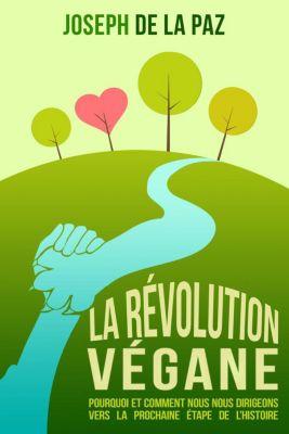La Révolution Végane : Pourquoi et comment nous nous dirigeons vers la prochaine étape de l'Histoire, Joseph de la Paz