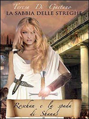 La sabbia delle streghe - Rosehan e la spada di Shanas, Teresa Di Gaetano