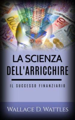 La scienza dell'Arricchire - Il Successo Finanziario, Wallace D. Wattles