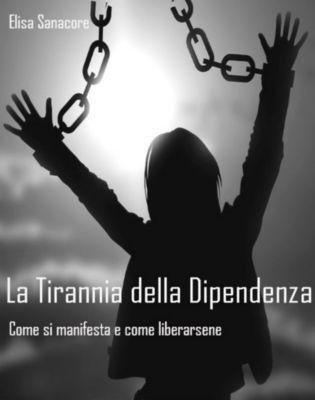 La Tirannia della Dipendenza. Come si manifesta e come liberarsene, Elisa Patrizia Sanacore