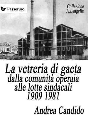 La vetreria di Gaeta dalla comunità operaia alle lotte sindacali 1909 1981, Andrea Candido