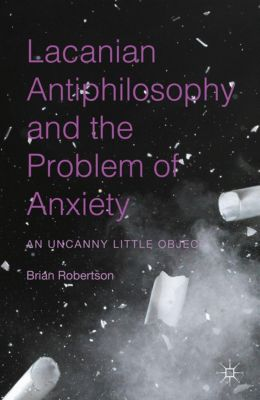 Lacanian Antiphilosophy and the Problem of Anxiety, Brian Robertson