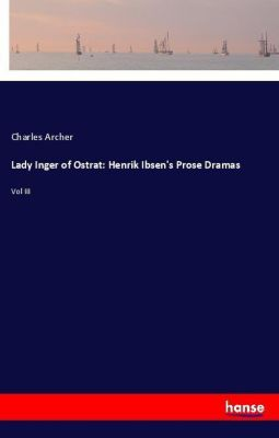 Lady Inger of Ostrat: Henrik Ibsen's Prose Dramas, Charles Archer