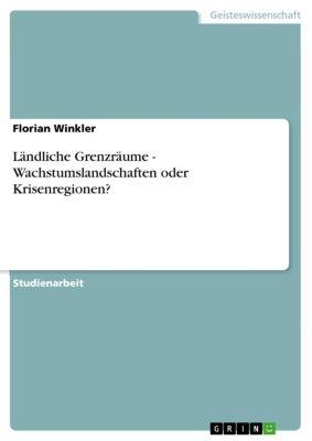 Ländliche Grenzräume -  Wachstumslandschaften oder Krisenregionen?, Florian Winkler