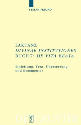 Laktanz. 'Divinae institutiones'. Buch 7: 'De vita beata', Stefan Freund