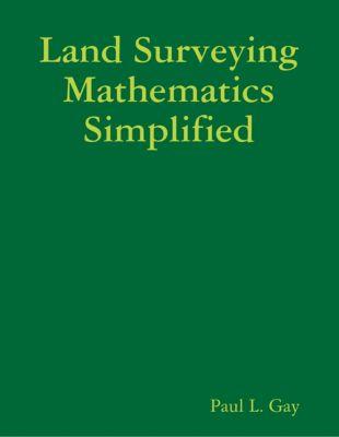 Land Surveying Mathematics Simplified, Paul L. Gay