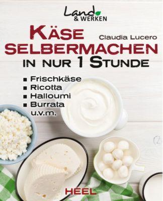 Land & Werken: Käse selbermachen in nur 1 Stunde, Claudia Lucero