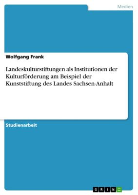 Landeskulturstiftungen als Institutionen der Kulturförderung am Beispiel der Kunststiftung des Landes Sachsen-Anhalt, Wolfgang Frank