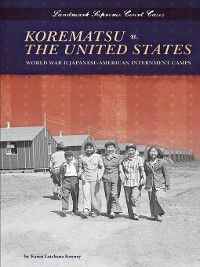 Landmark Supreme Court Cases: Korematsu v. the United States, Karen Latchana Kenney