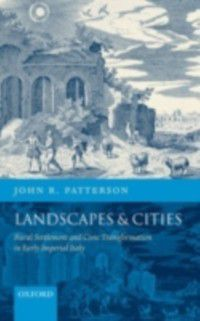 Landscapes and Cities: Rural Settlement and Civic Transformation in Early Imperial Italy, John R. Patterson