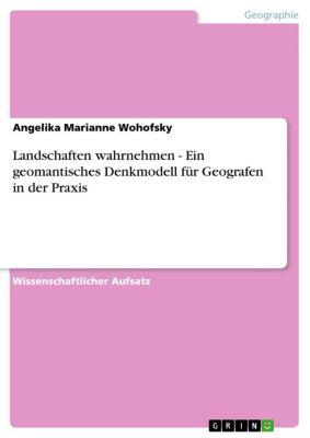 Landschaften wahrnehmen - Ein geomantisches Denkmodell für Geografen in der Praxis, Angelika Marianne Wohofsky