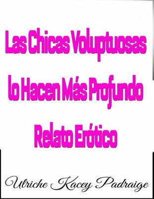 Las Chicas Voluptuosas lo Hacen Más Profundo: Relato Erótico, Ulriche Kacey Padraige