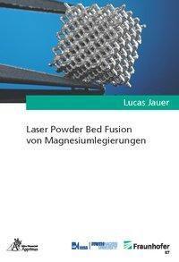 Laser Powder Bed Fusion von Magnesiumlegierungen - Lucas Jauer |