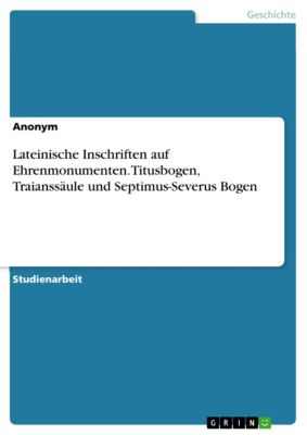 Lateinische Inschriften auf Ehrenmonumenten. Titusbogen, Traianssäule und Septimus-Severus Bogen
