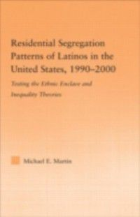 Latino Communities: Emerging Voices - Political, Social, Cultural and Legal Issues: Residential Segregation Patterns of Latinos in the United States, 1990-2000, Michael E Martin