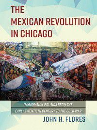 Latinos in Chicago and Midwest: The Mexican Revolution in Chicago, John H Flores