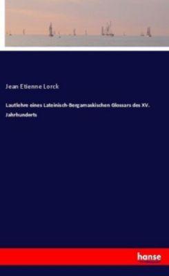 Lautlehre eines Lateinisch-Bergamaskischen Glossars des XV. Jahrhunderts - Jean Etienne Lorck |