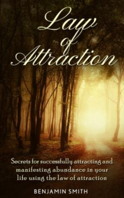 Law of Attraction: Secrets for Successfully Attracting and Manifesting Abundance in Your Life Using the Law of Attraction, Benjamin Smith