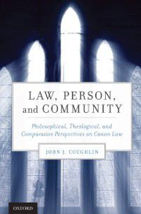 Law, Person, and Community: Philosophical, Theological, and Comparative Perspectives on Canon Law, John J. Coughlin