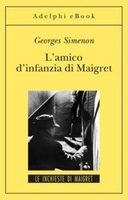 Le inchieste di Maigret: romanzi: L'amico d'infanzia di Maigret, Georges Simenon