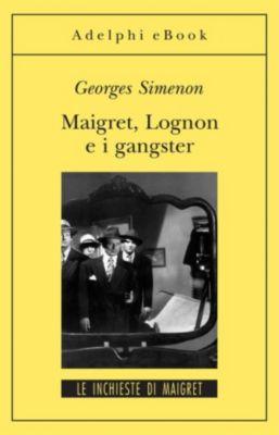 Le inchieste di Maigret: romanzi: Maigret, Lognon e i gangster, Georges Simenon