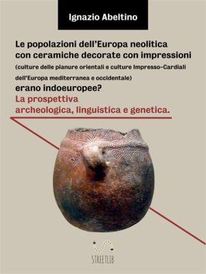 Le popolazioni dell'Europa neolitica con ceramiche decorate con impressioni (culture delle pianure orientali e culture Impresso-Cardiali dell'Europa mediterranea e occidentale) erano indoeuropee? La prospettiva archeologica, linguistica e genetica, Ignazio Abeltino