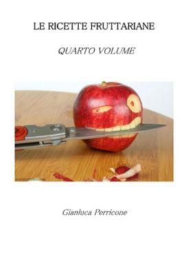 Le Ricette Fruttariane. Quarto volume, Gianluca Perricone