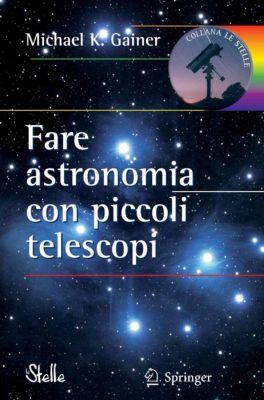 Le Stelle: Fare astronomia con piccoli telescopi, Michael Gainer