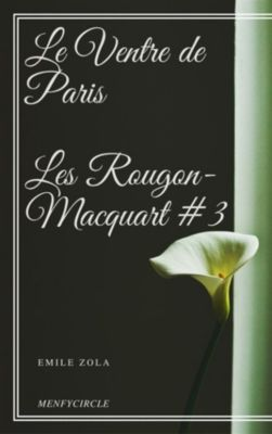 Le Ventre de Paris Les Rougon-Macquart #3, Emile Zola