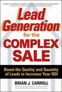 Lead Generation for the Complex Sale: Boost the Quality and Quantity of Leads to Increase Your ROI, Brian Carroll