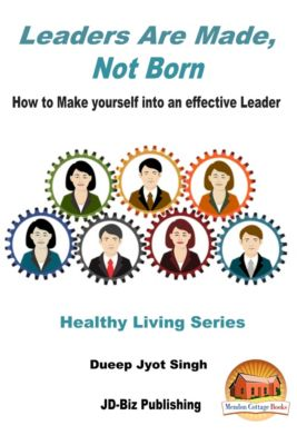 Leaders Are Made, Not Born: How to Make yourself into an effective Leader, Dueep Jyot Singh