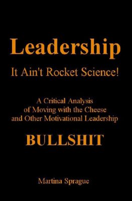Leadership: It Ain't Rocket Science: A Critical Analysis of Moving with the Cheese and Other Motivational Leadership Bullshit!, Martina Sprague