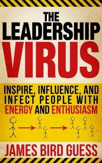 Leadership Virus: Inspire, Influence, and Infect People with Energy and Enthusiasm, James Bird Guess