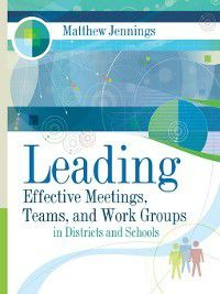 Leading Effective Meetings, Teams, and Work Groups in Districts and Schools, Matthew Jennings