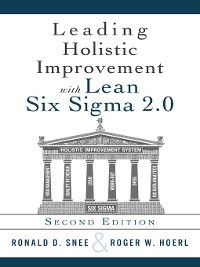 Leading Holistic Improvement with Lean Six Sigma 2.0, Roger Hoerl, Ron D. Snee
