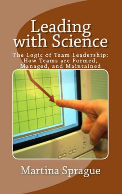 Leading with Science: The Logic of Team Leadership: How Teams are Formed, Managed, and Maintained, Martina Sprague