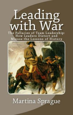 Leading with War: The Fallacies of Team Leadership: How Leaders Distort and Misuse the Lessons of History, Martina Sprague