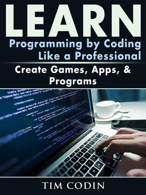 Learn Programming by Coding Like a Professional: Create Games, Apps, & Programs, Tim Codin