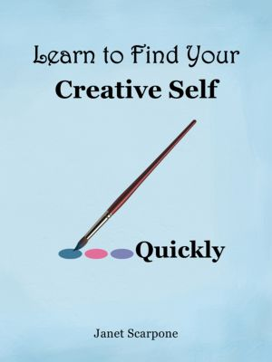 Learn to Find Your Creative Self...Quickly, Janet Scarpone