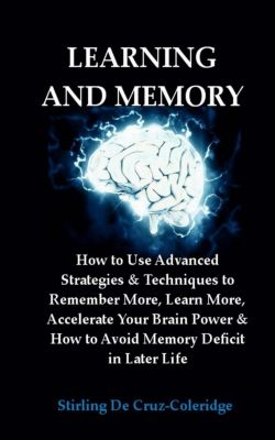 Learning and Memory: How to Use Advanced Strategies & Techniques to Remember More, Learn More, Accelerate Your Brain Power & How to Avoid Memory Deficit in Later Life., Stirling De Cruz Coleridge