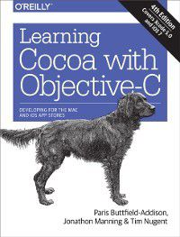 Learning Cocoa with Objective-C, Paris Buttfield-Addison, Jonathon Manning, Tim Nugent