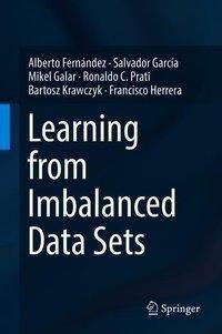 Learning from Imbalanced Data Sets, Alberto Fernández, Salvador García, Mikel Galar, Ronaldo C. Prati, Bartosz Krawczyk, Francisco Herrera