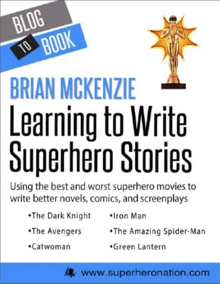Learning to Write Superhero Stories: Using the Best and Worst Superhero Movies to Write Better Novels, Comics, and Screenplays, Brian McKenzie