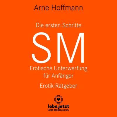 lebe.jetzt Ratgeber: Die ersten Schritte SM – Erotische Unterwerfung für Anfänger / Erotischer Hörbuch Ratgeber, Arne Hoffmann